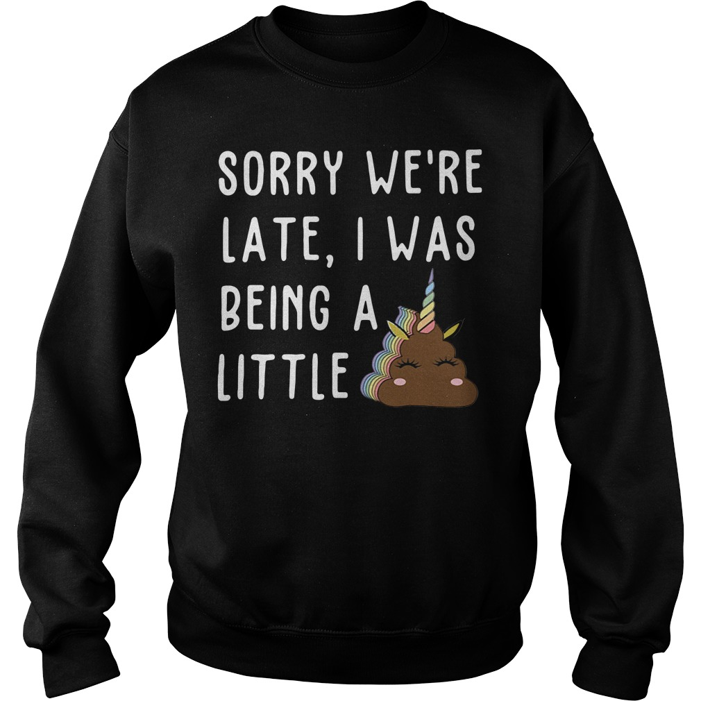 Sorry We'Re Late I Was Being A Little Unicorn Shit Sweater