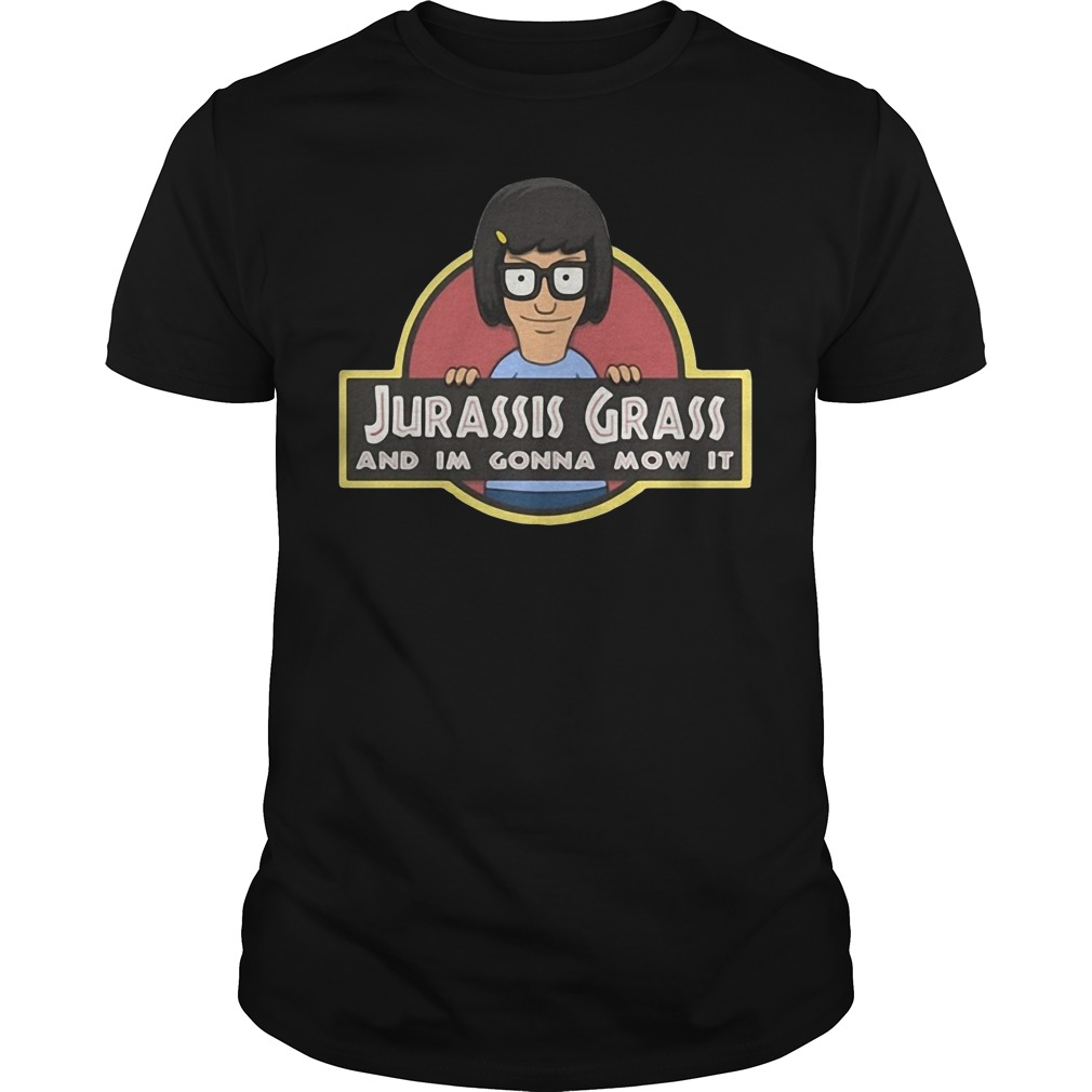 Tina Belcher Jurassic Grass And I'M Gonna Mow It Guy Tees