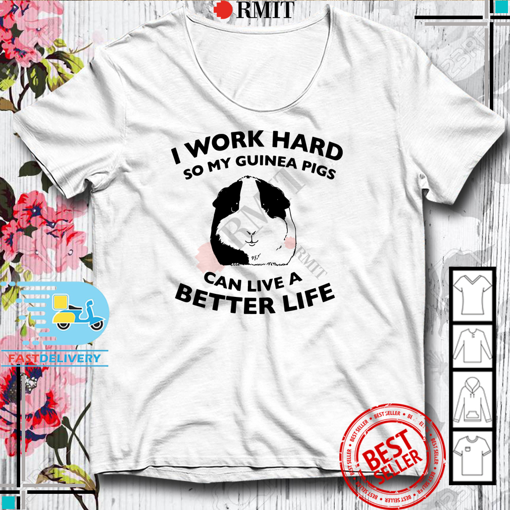 I Work Hard So My Guinea Pigs Can Live A Better Life Shirt