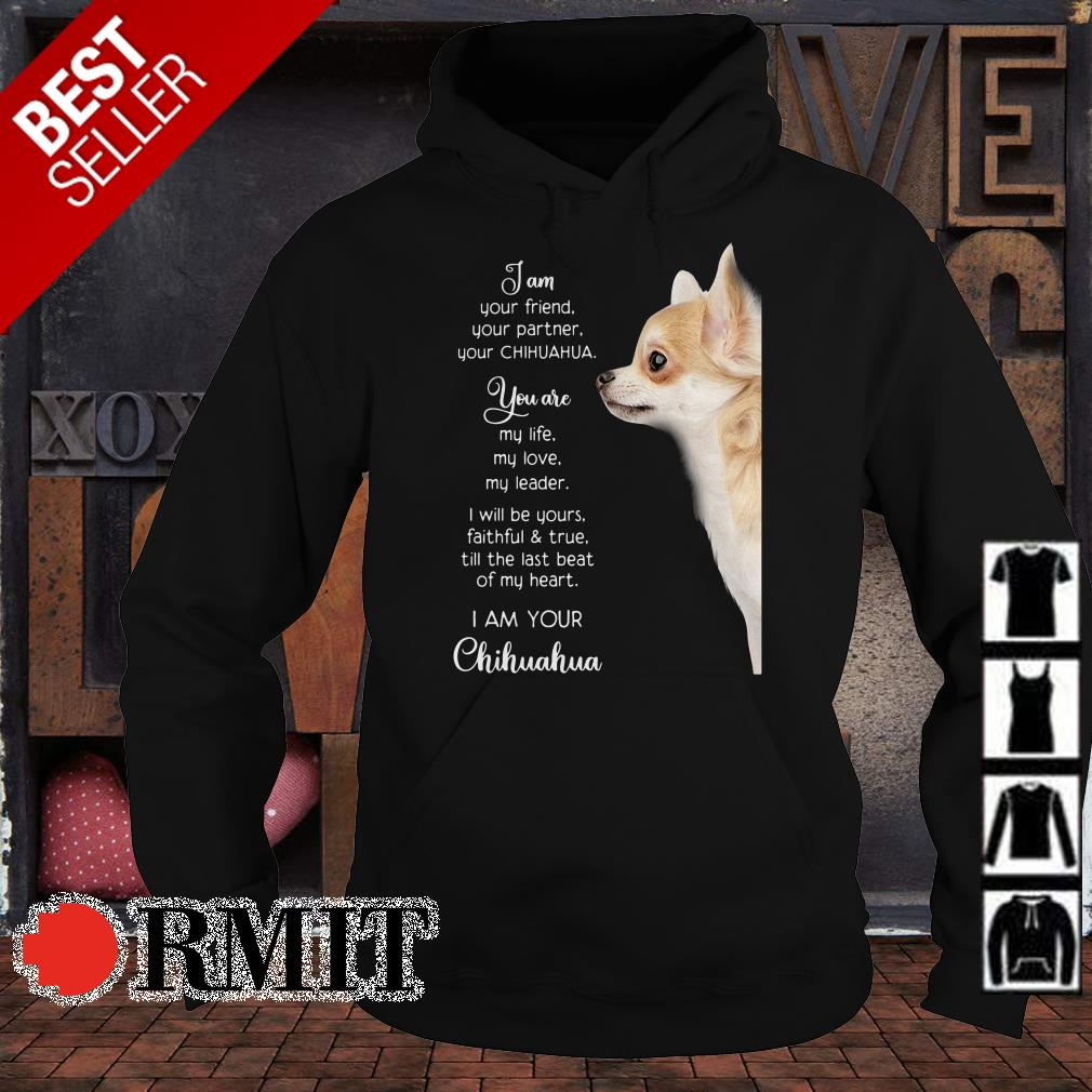 I am your friend your partner your Chihuahua you are my life shirt