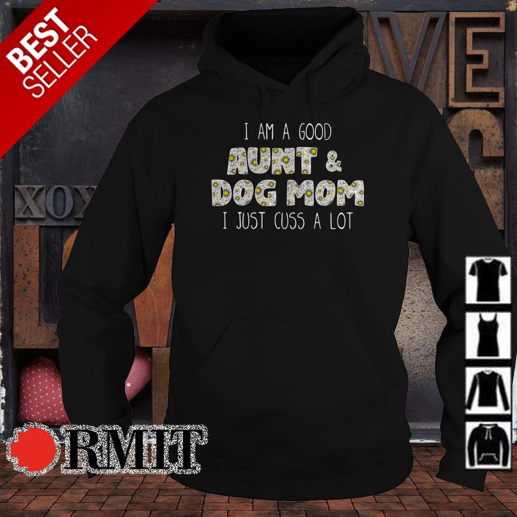 I am a good Aunt and Dog Mom I just cuss a lot shirt