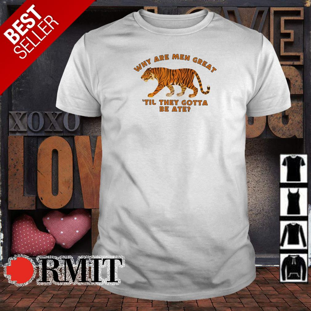 Tiger why are men great til they gotta be ate shirt