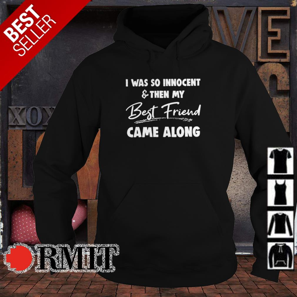 I was so innocent and then my best friend came along shirt