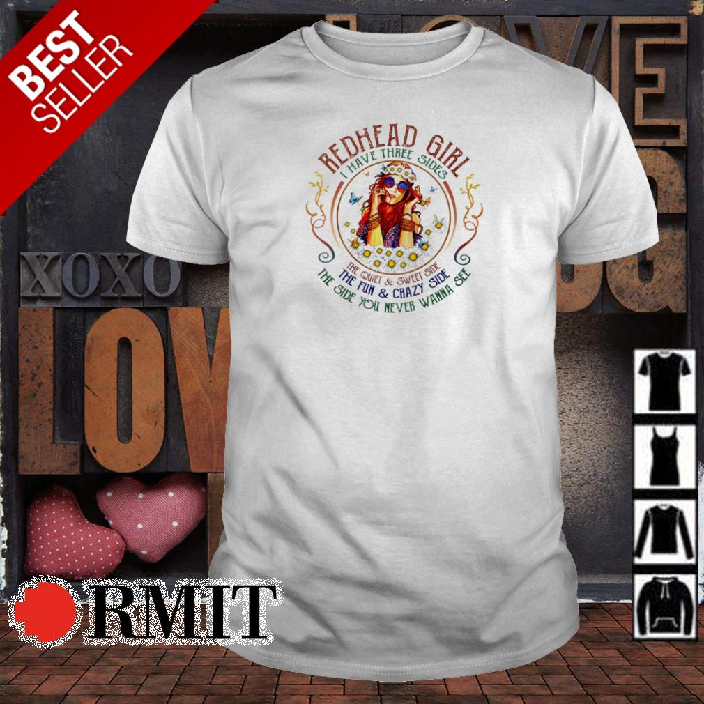 Redhead girl I have three sides the quiet and sweet side the fun and crazy side shirt