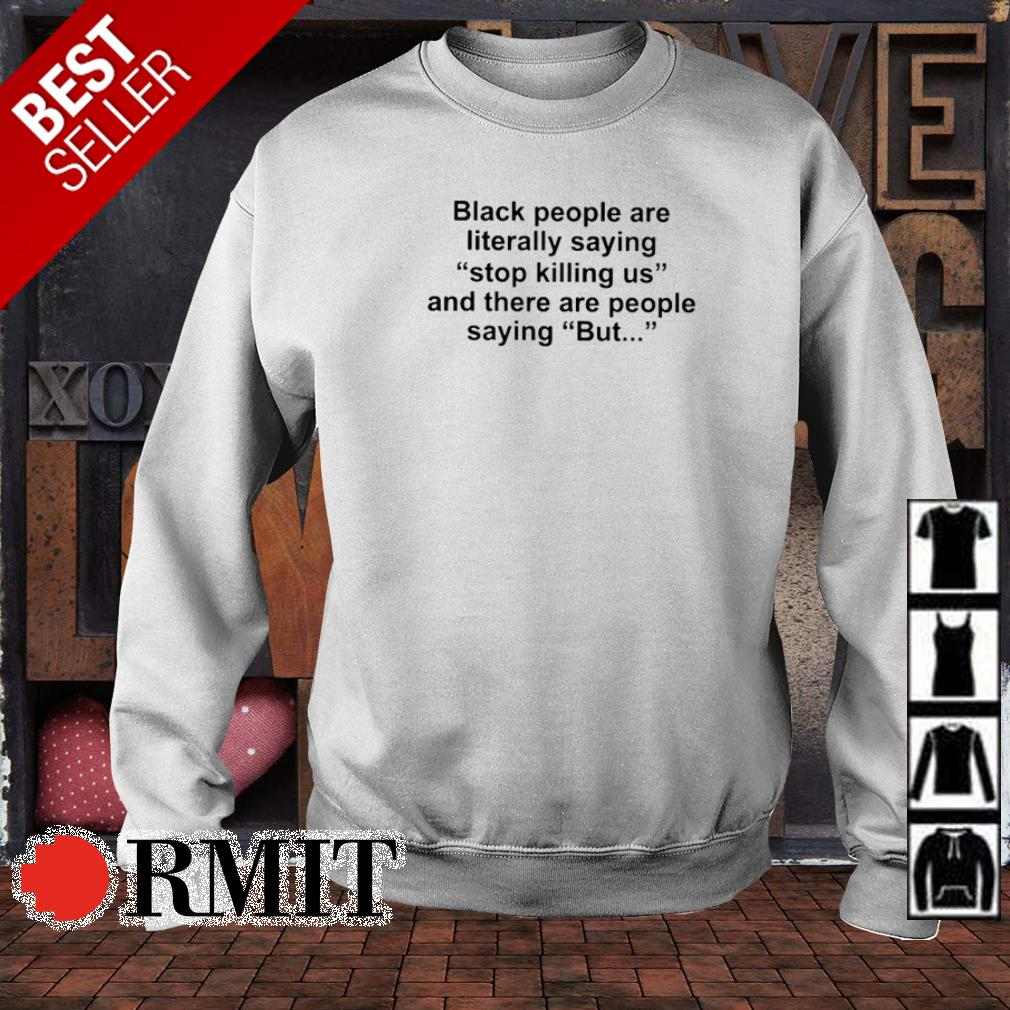 Black people are literally saying stop killing us and there are people saying but shirt