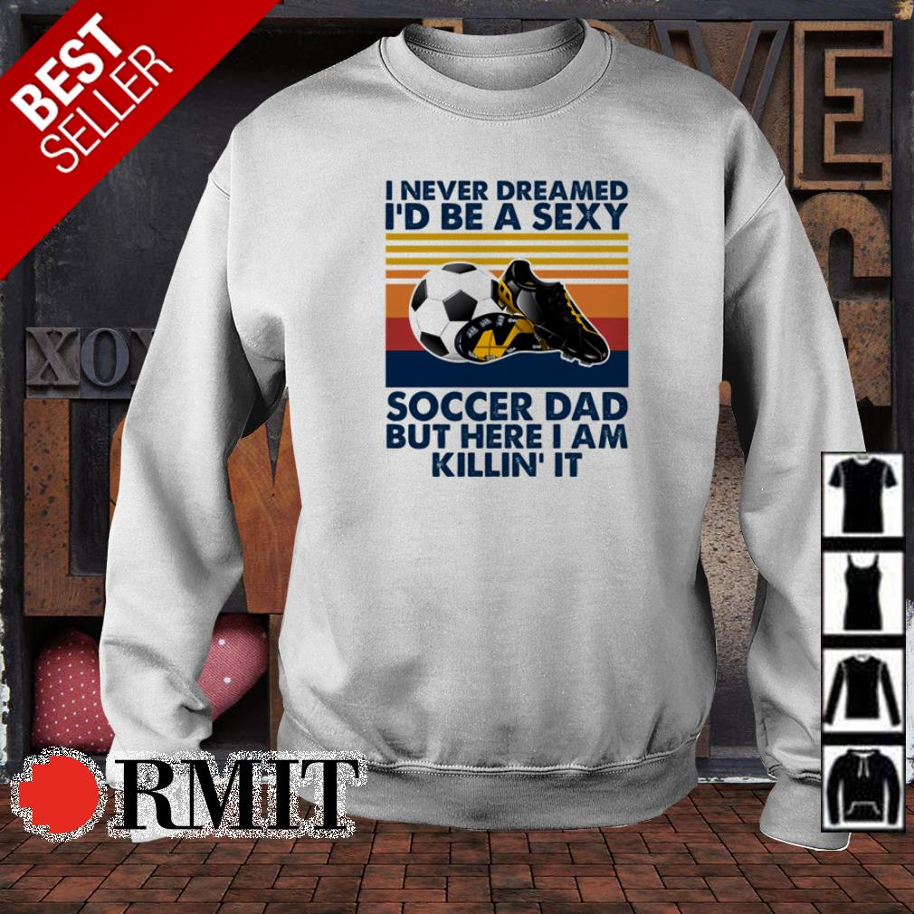 I never dreamed I'd be a sexy soccer dad but here I am killin' it shirt