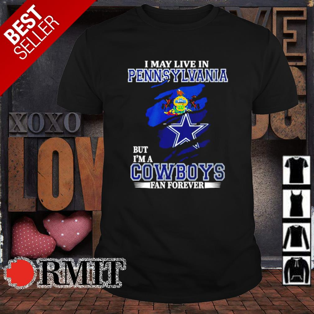 I may live in Pennsylvania but I'm a Cowboys fan forever shirt
