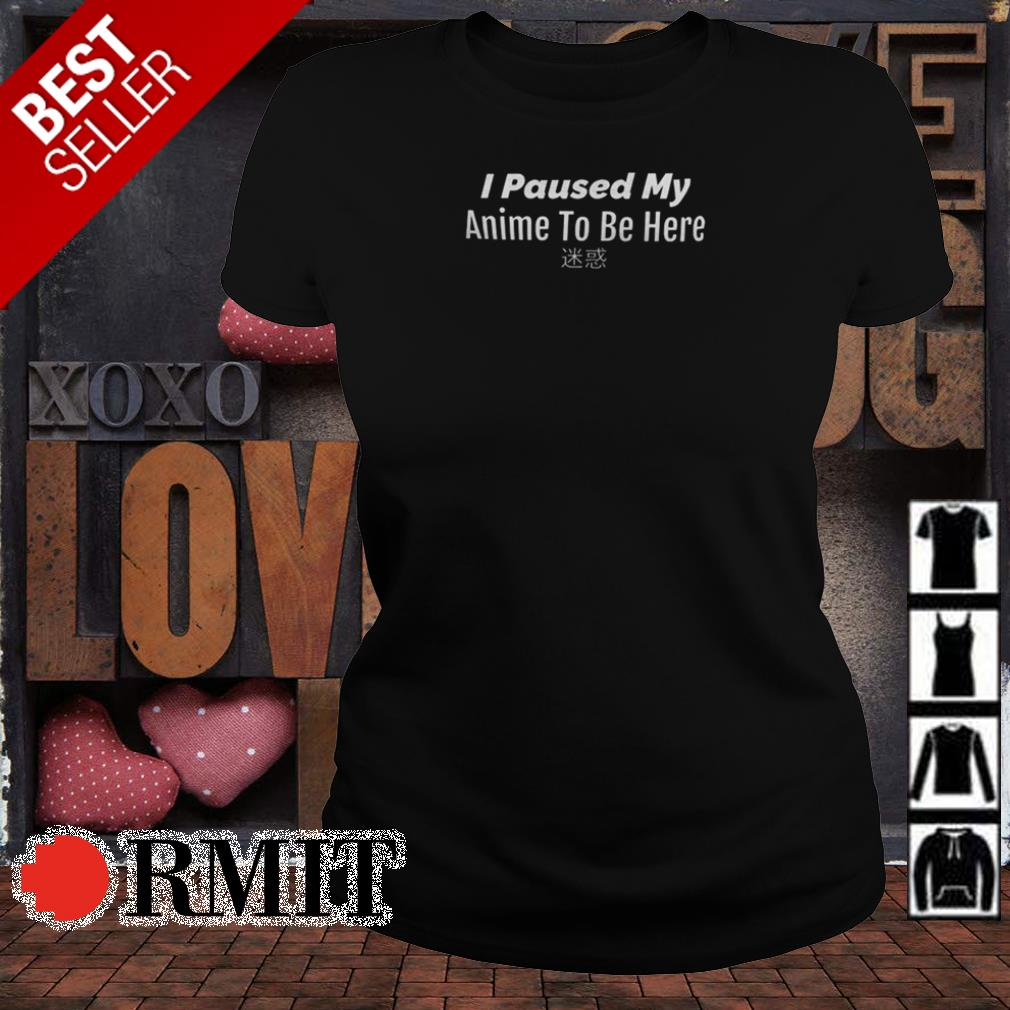 I paused my Anime to be here shirt