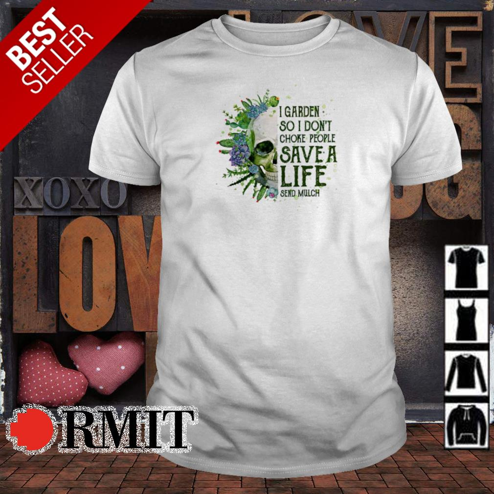 Skull I garden so I don't choke people save a life send mulch shirt