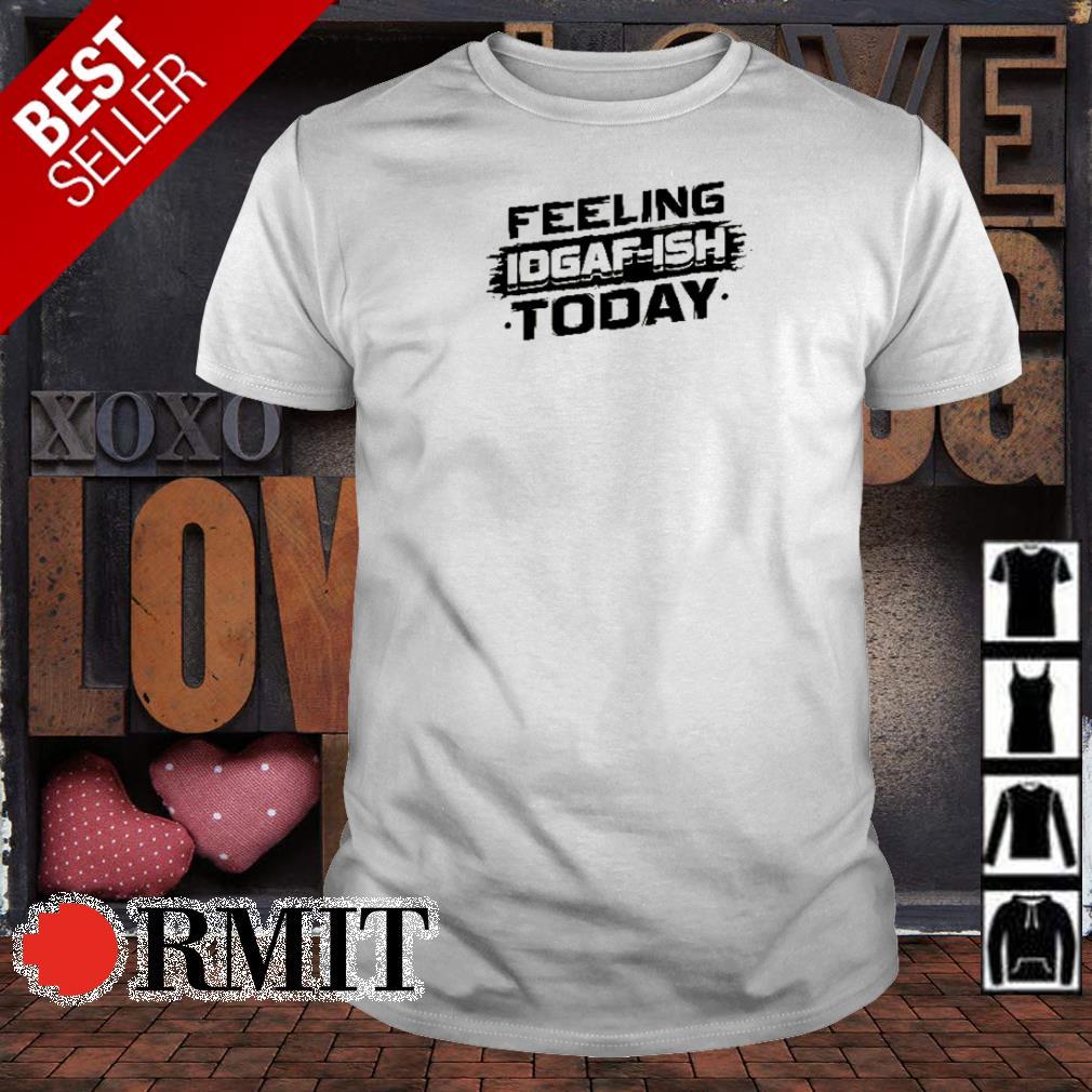 Feeling Idgaf-ish today shirt