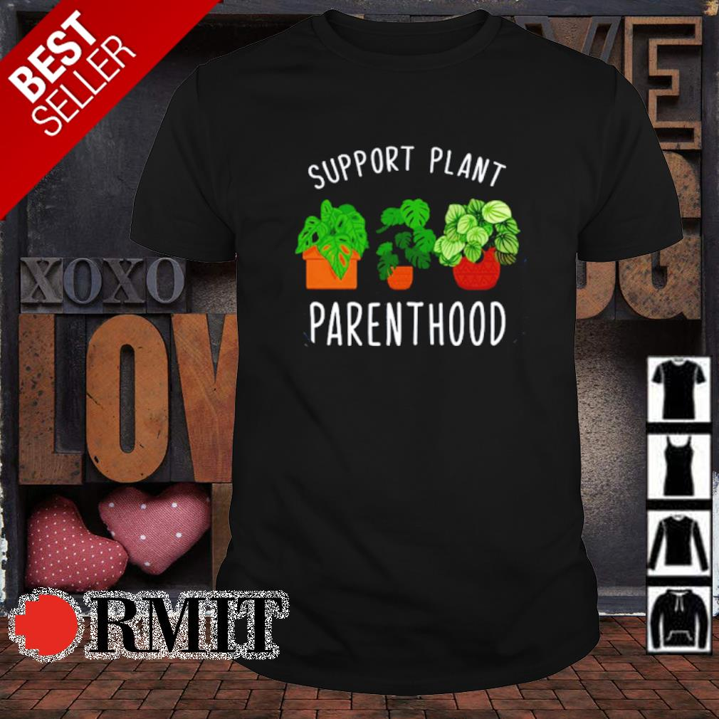 Support plant parenthood shirt