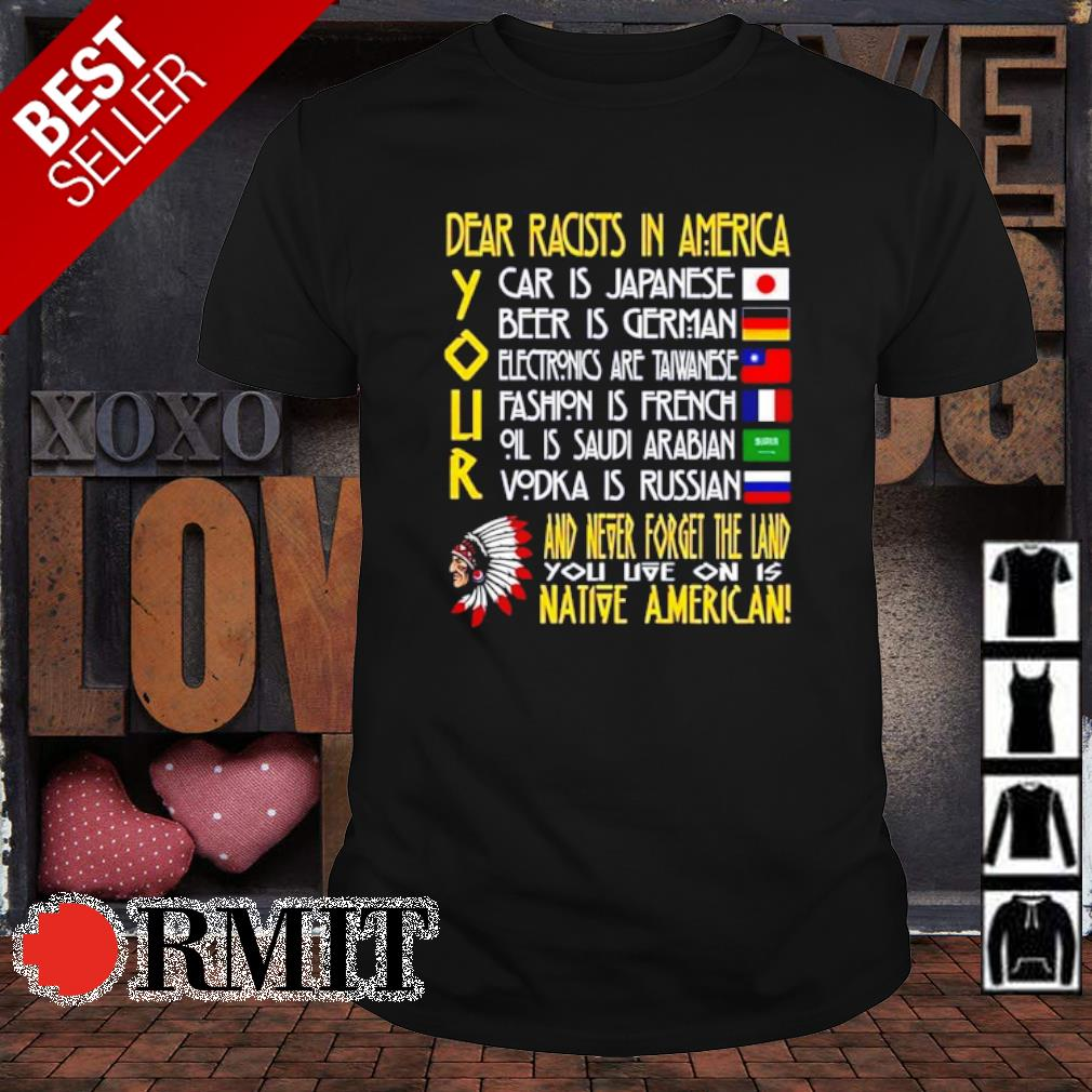 Dear racists in America Your car is Japanese shirt