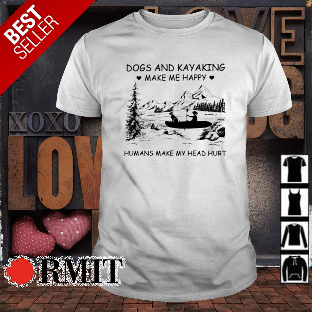 Dogs and Kayaking make me happy humans make my head hurt shirt