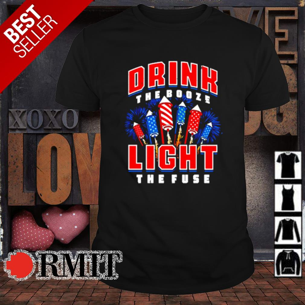 Drink the booze light the fuse shirt