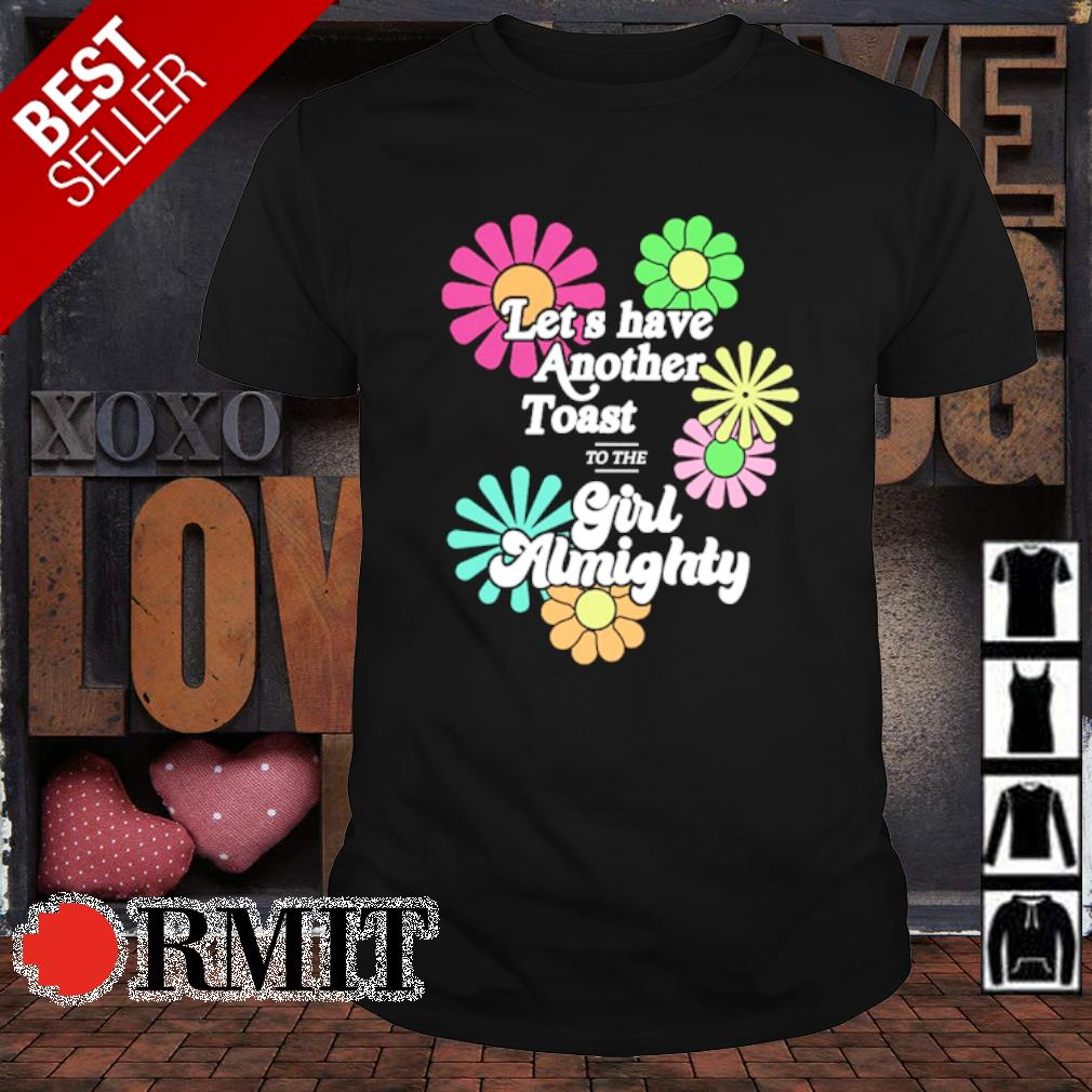 Flower Let's have another toast to the Girl Almighty shirt