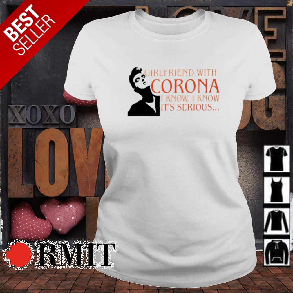Girlfriend with Corona I know I know it's serious s ladies-tee