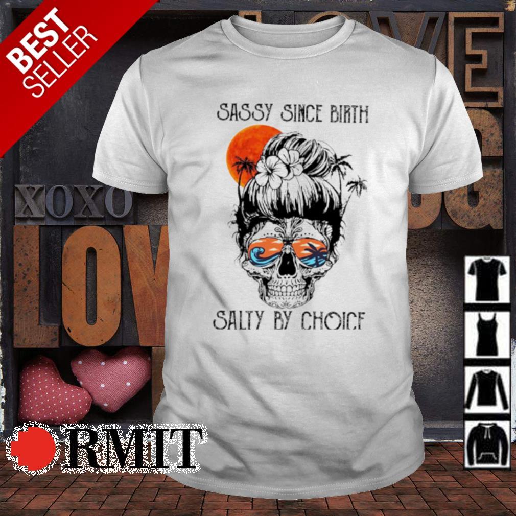 Skull Sassy since birth salty by choice shirt