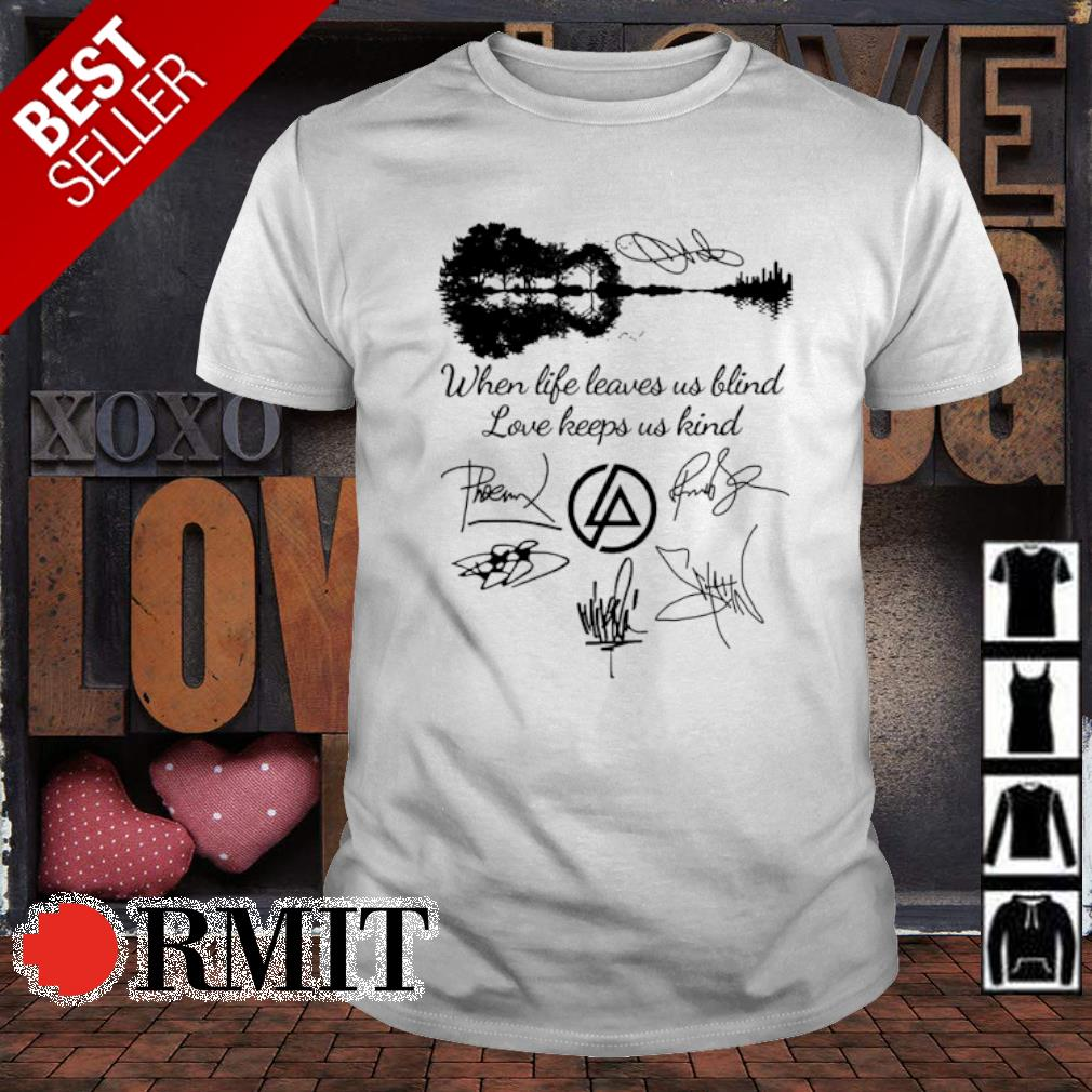 When life leaves us blind love keeps us kind signature shirt