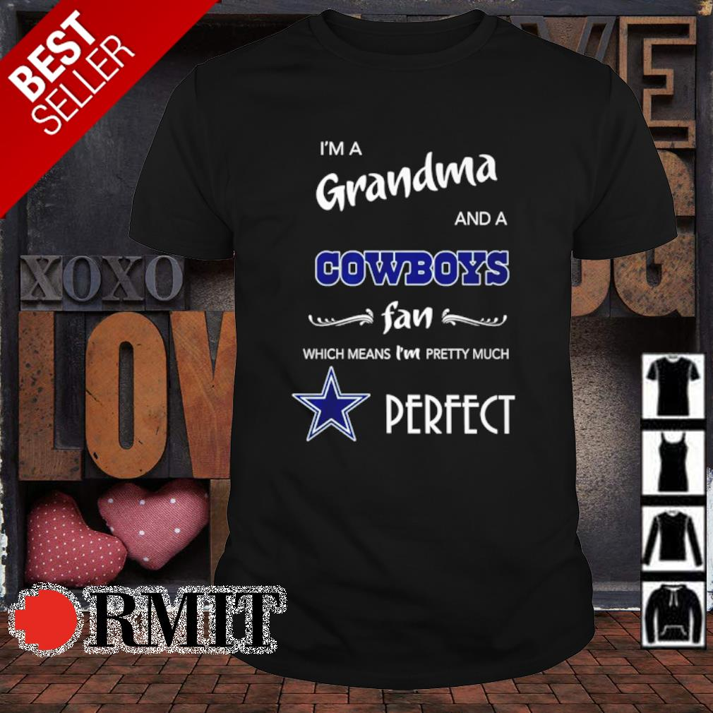 I'm a Grandma and a Cowboys fan which means I'm pretty much perfect shirt