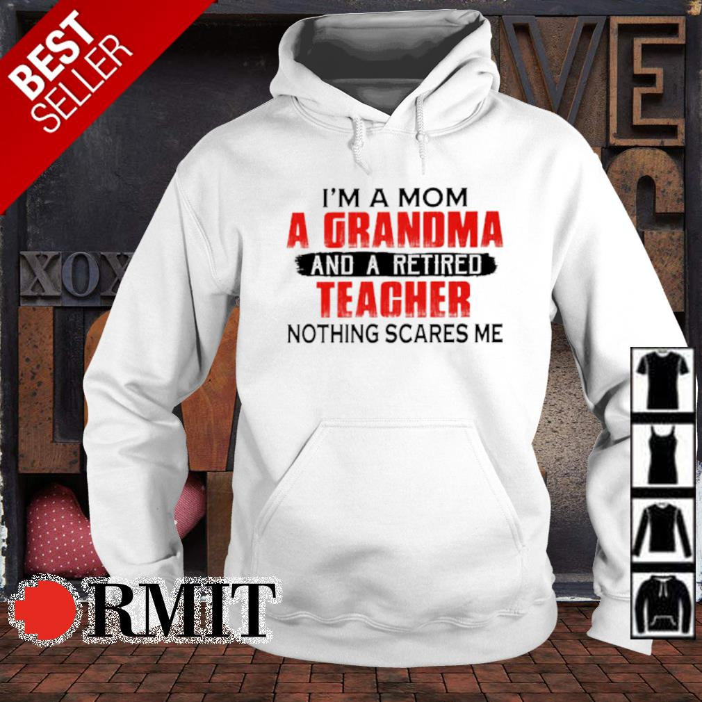 I'm a Mom a Grandma and a retired teacher nothing scares me s hoodie