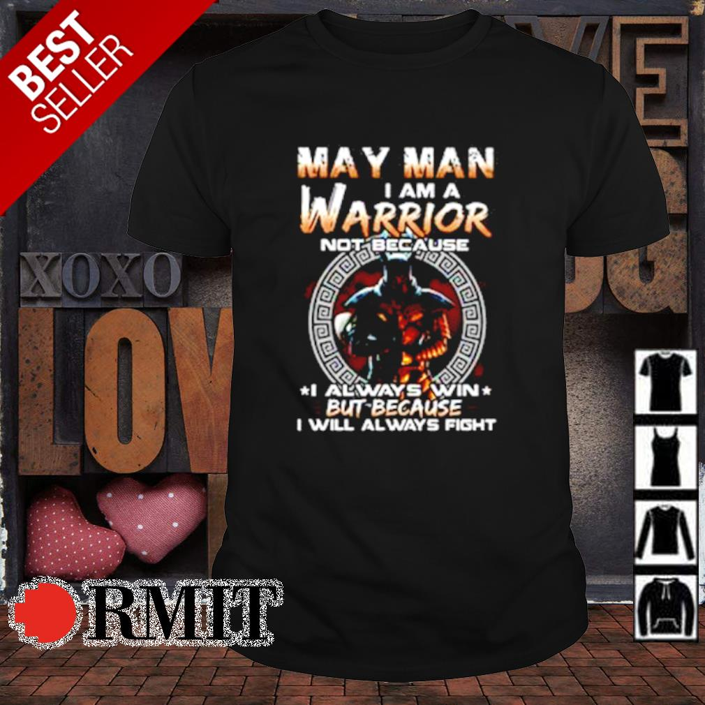 May man I am a warrior not because I always win shirt
