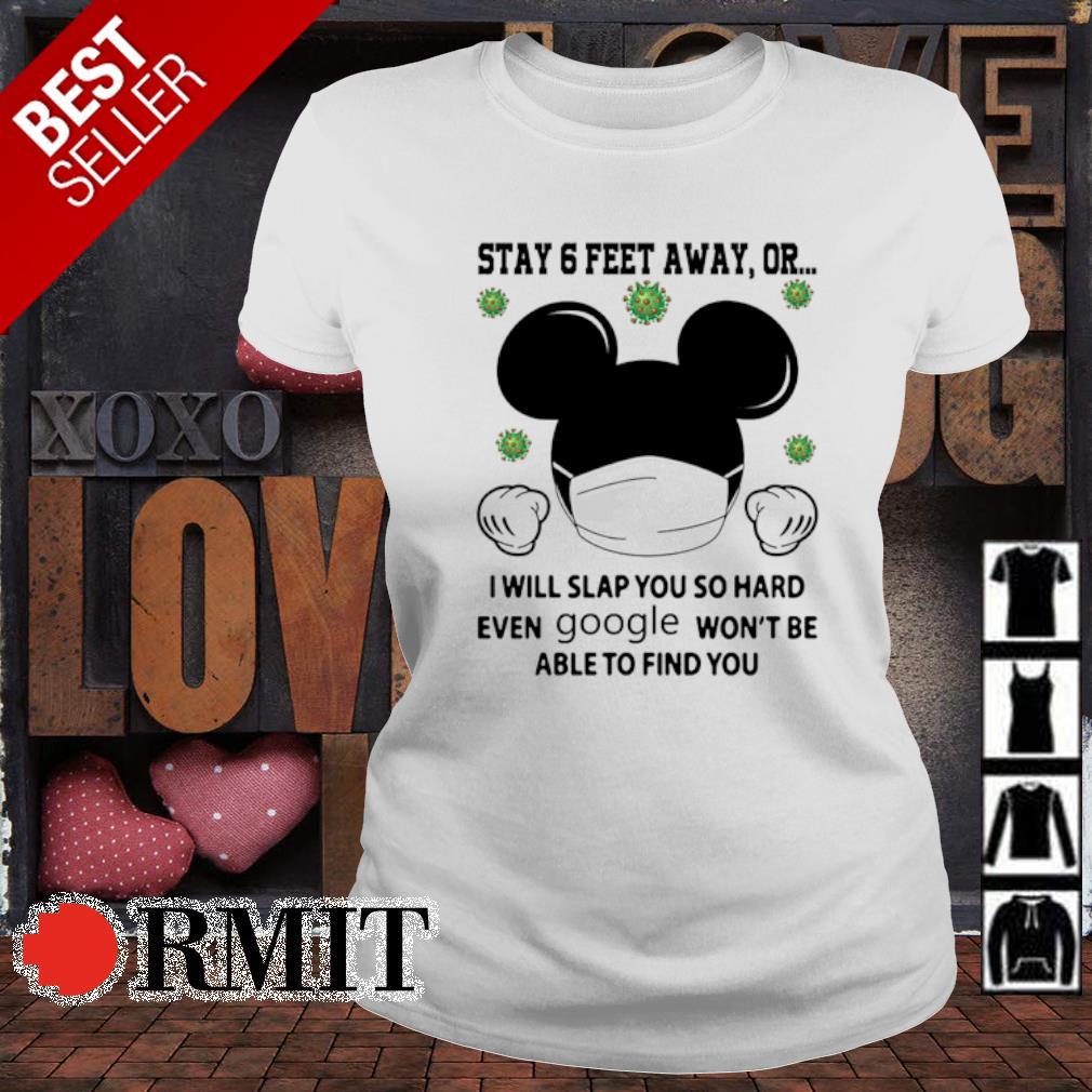 Mickey stay 6 feet away or I will slap you so hard even google s ladies-tee