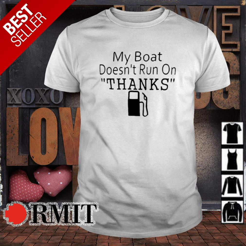 My boat doesn't run on thanks shirt
