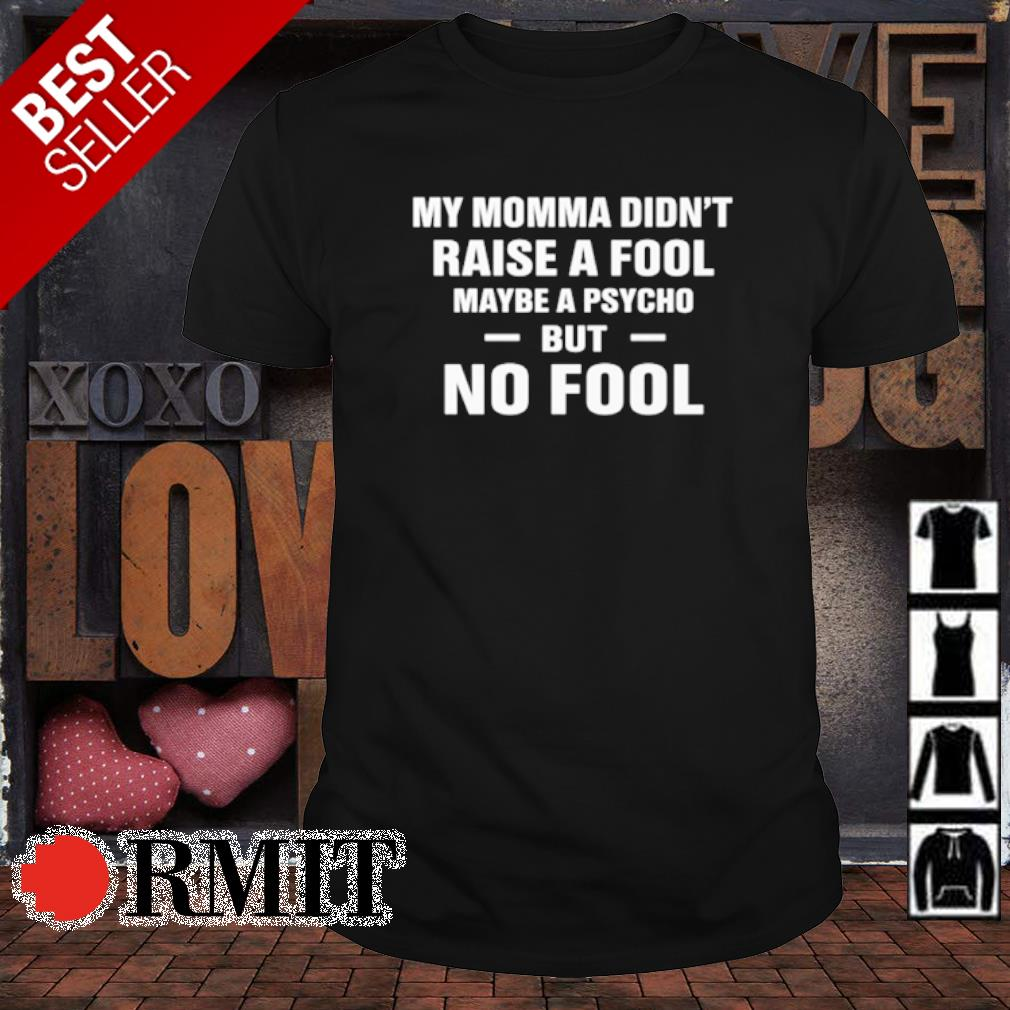 My Momma didn't raise a fool maybe a psycho but no fool shirt