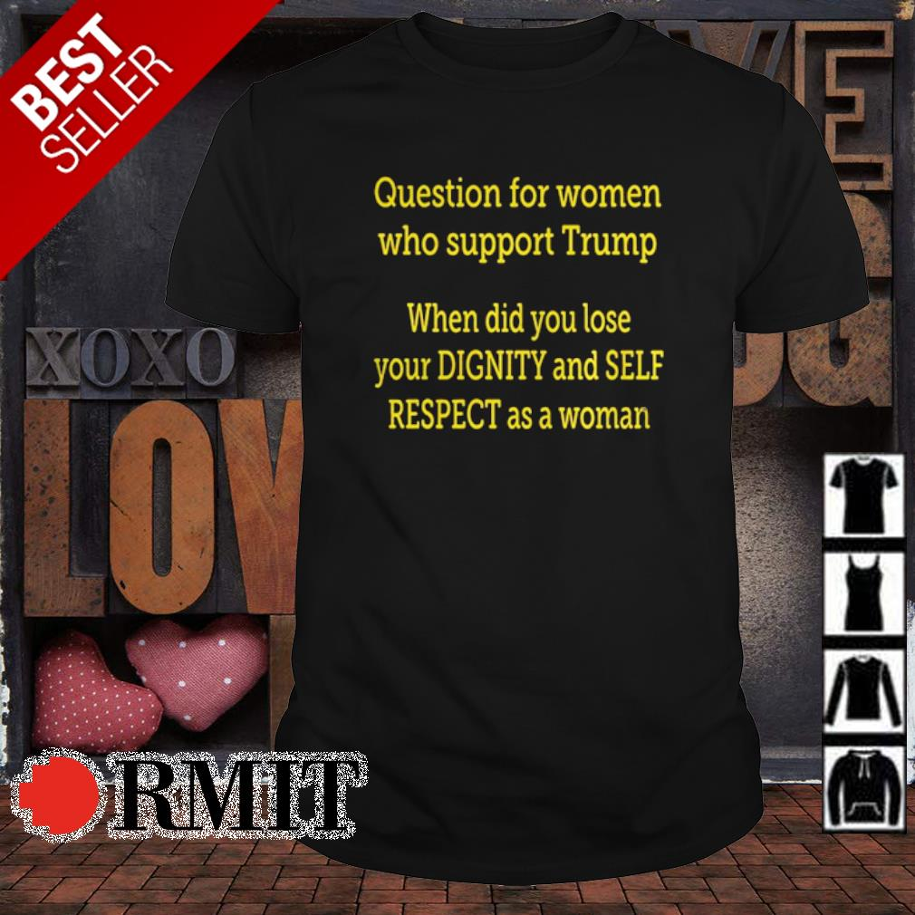 Question for women who support Trump when did ou lose shirt