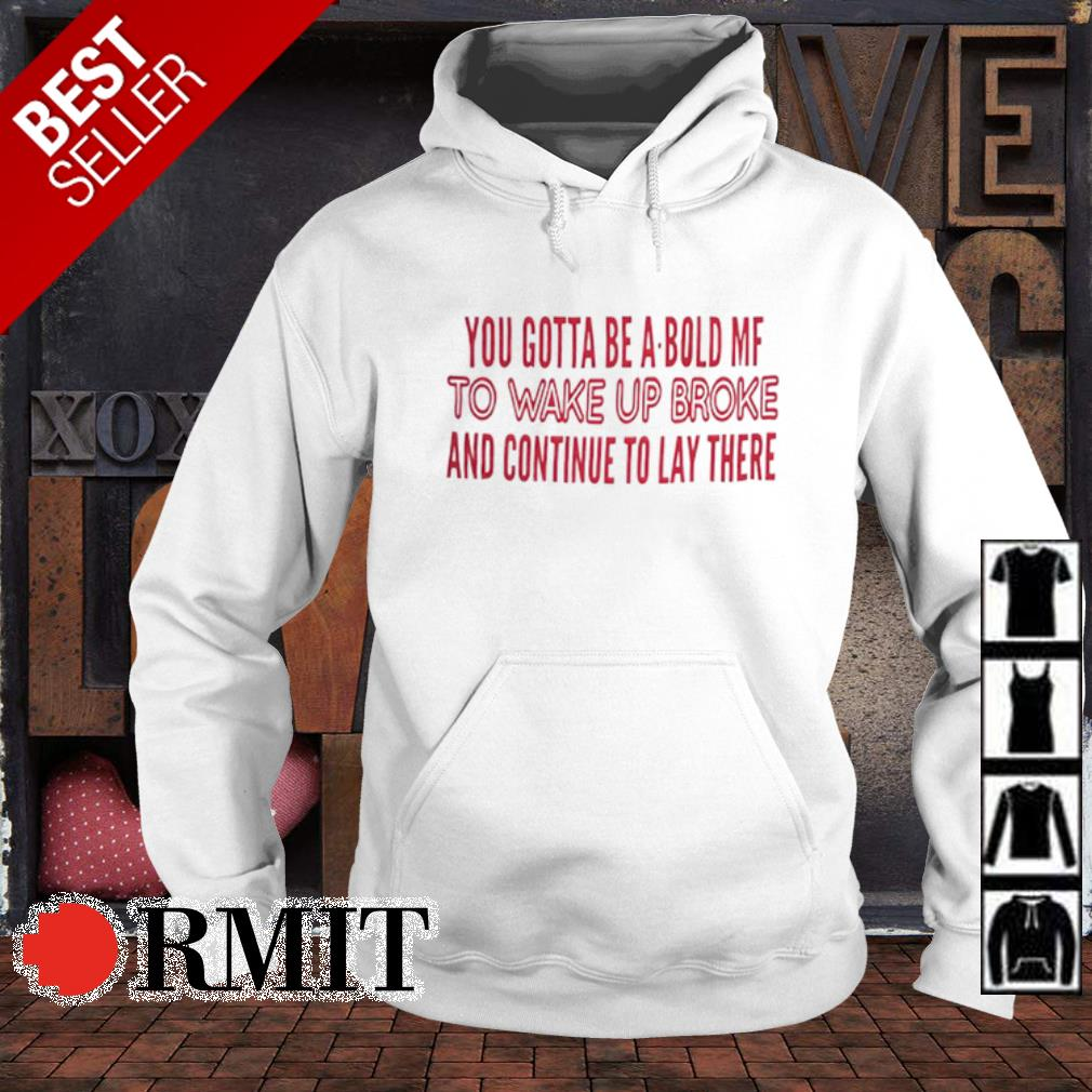 You gotta be a bold mf to wake up broke and continue to lay there s hoodie