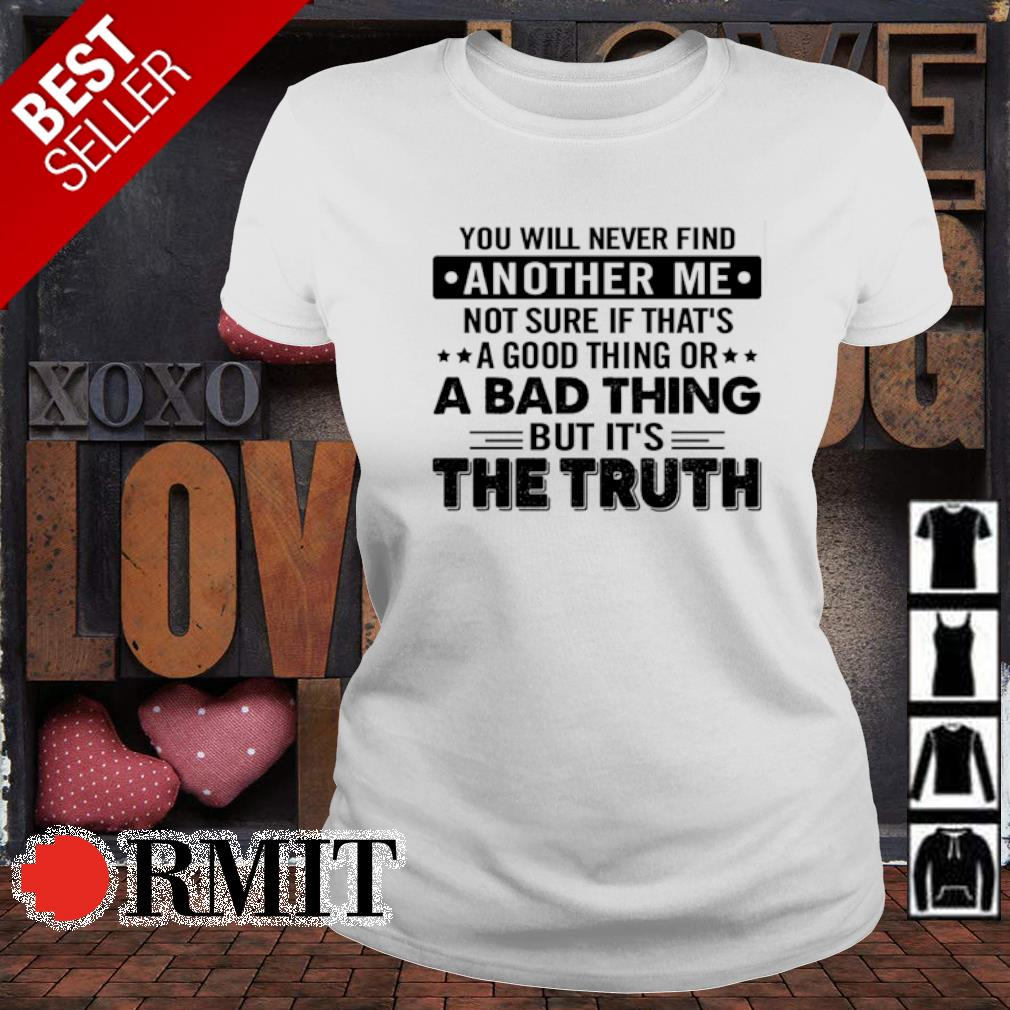 You will never find another me not sure if that's a good thing s ladies-tee
