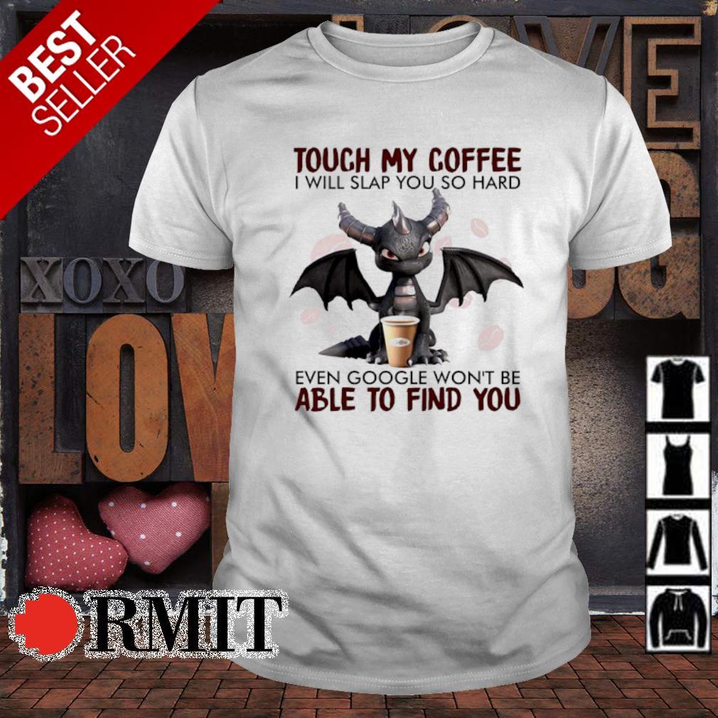 Dragon touch coffee I will slap you so hard even google shirt