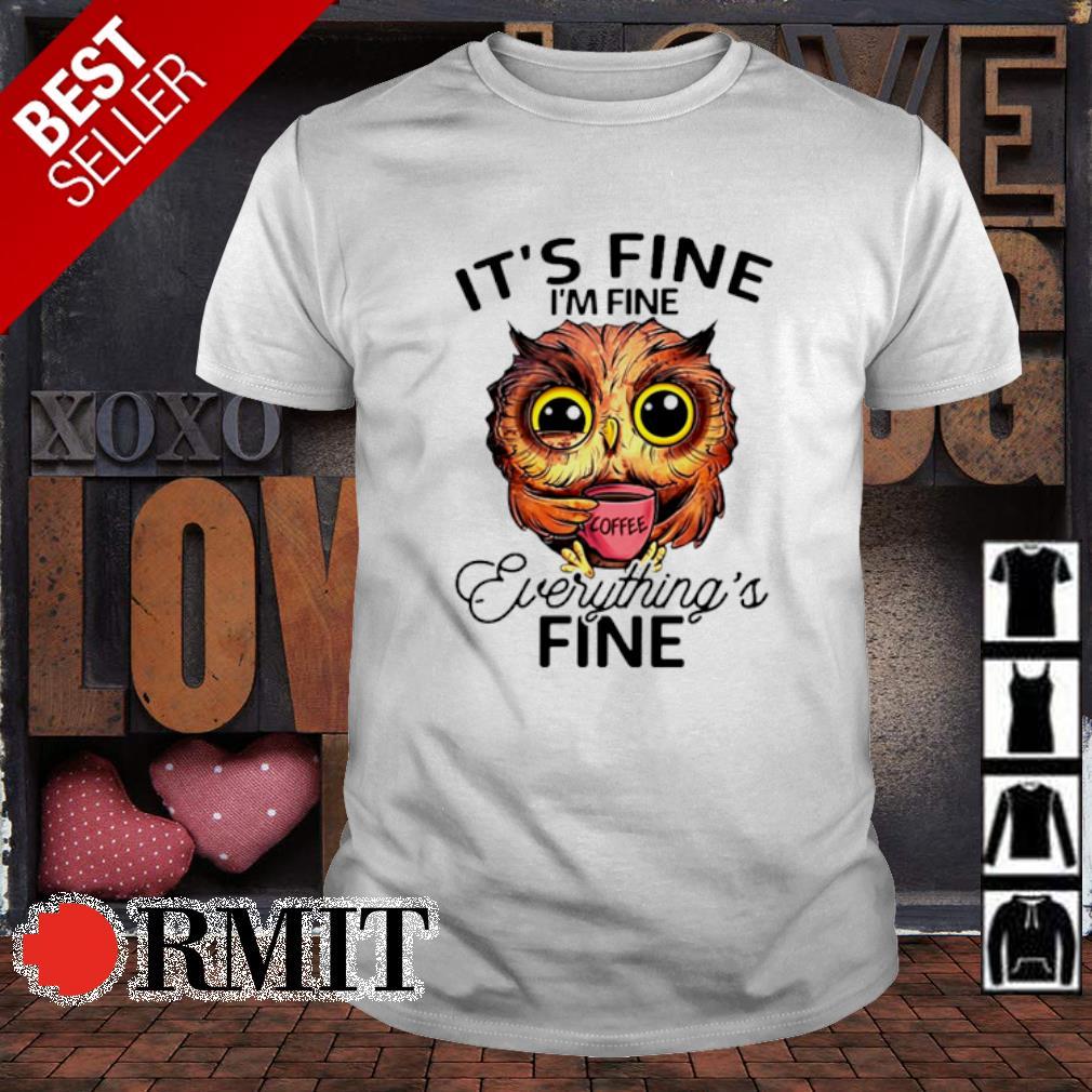 Owl it's fine I'm fine everything's fine shirt