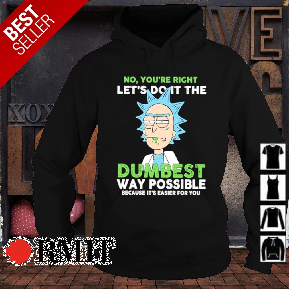 Rick Sanchez no you're right let's do it the dumbest s hoodie1