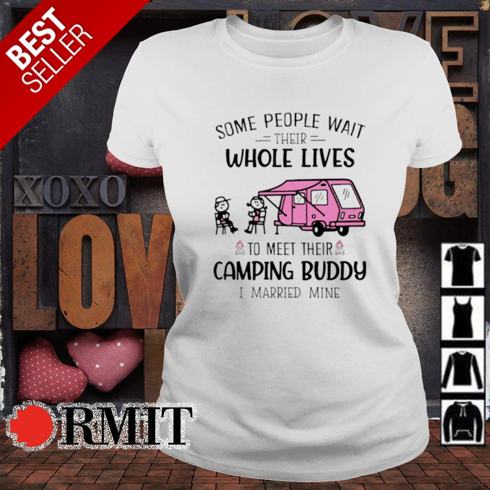 Some people wait their whole lives to meet their camping buddy I married mine s ladies-tee