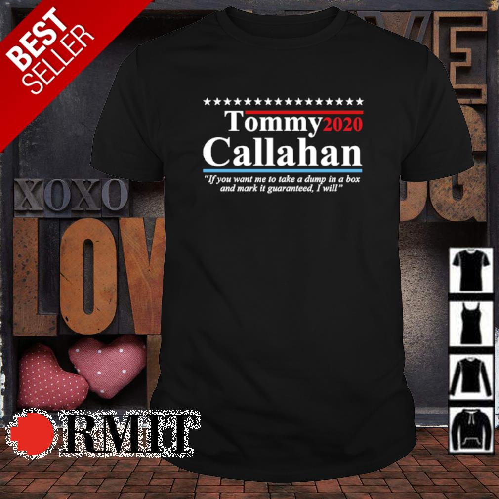 Tommy 2020 Callahan if you want me to take a dump in a box and mark it guaranteed shirt