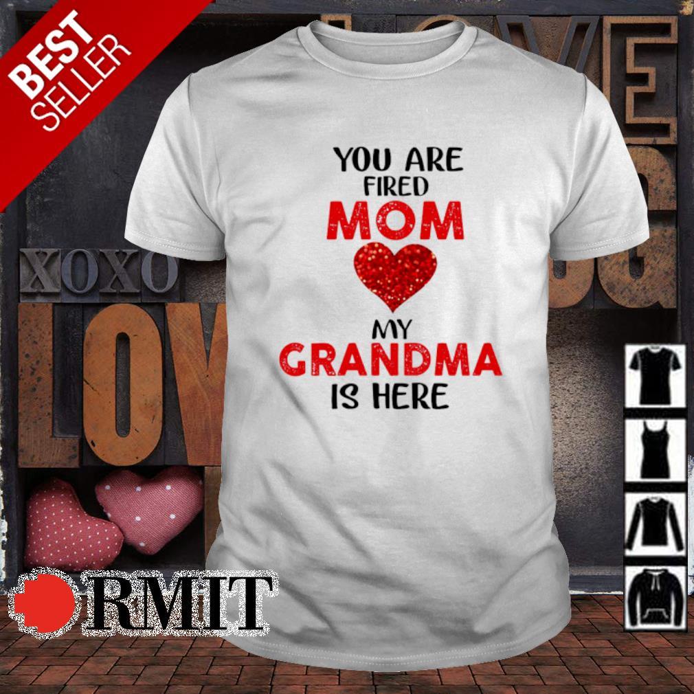 You are fired Mom love my Grandma is here shirt