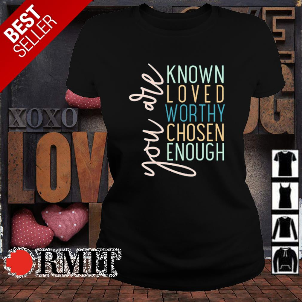 You are known loved worthy chosen enough s ladies-tee1