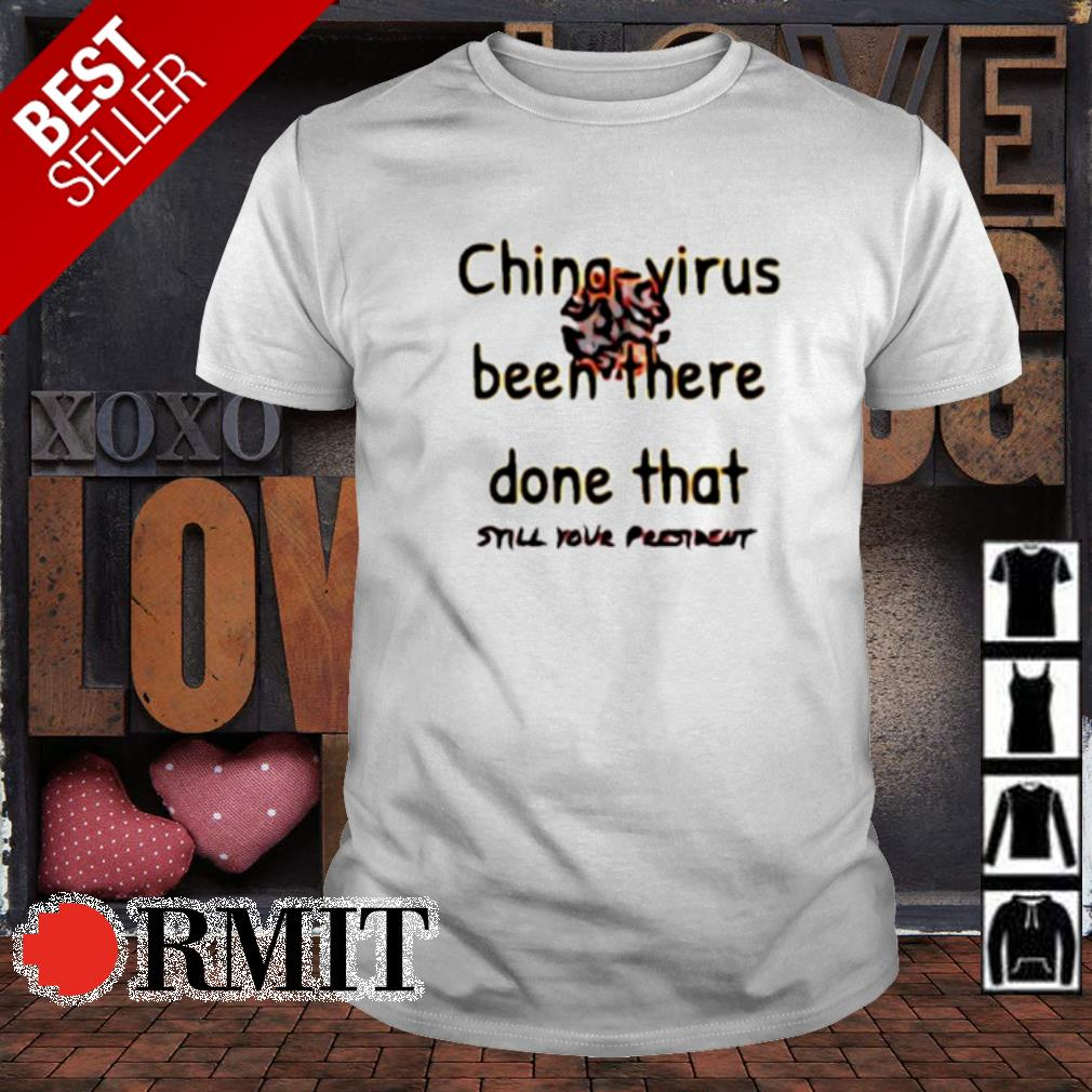 China-virus been there done that still your president shirt