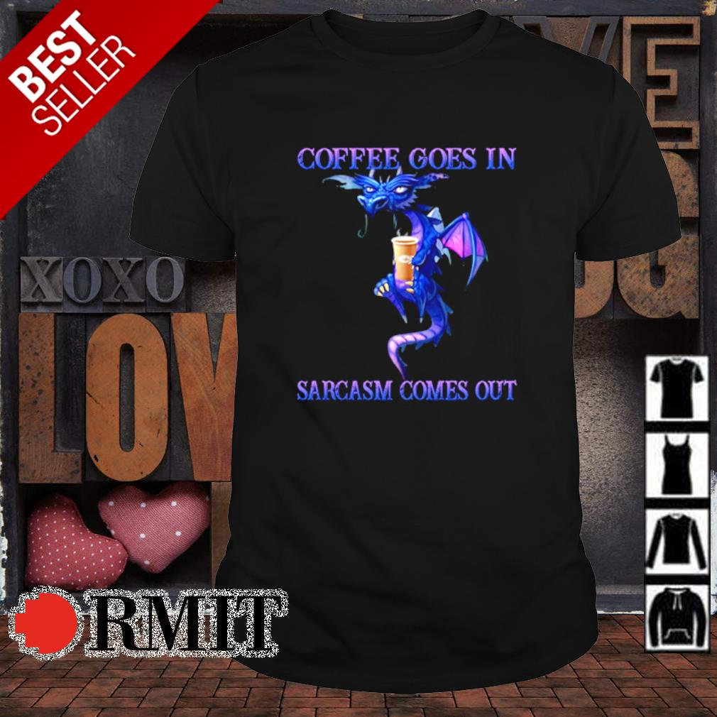 Dragon coffee goes in sarcasm comes out shirt