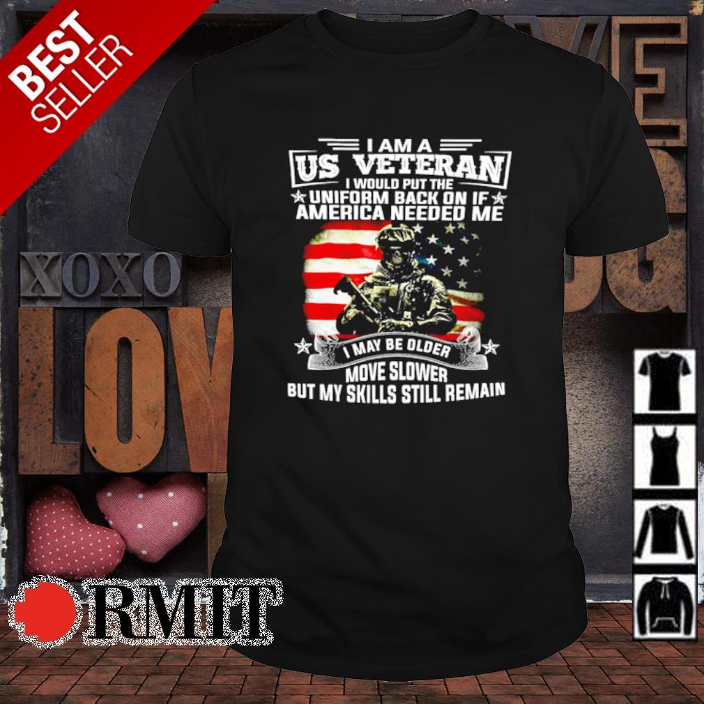 I am a US Veteran I would put the uniform back on if America needed me shirt