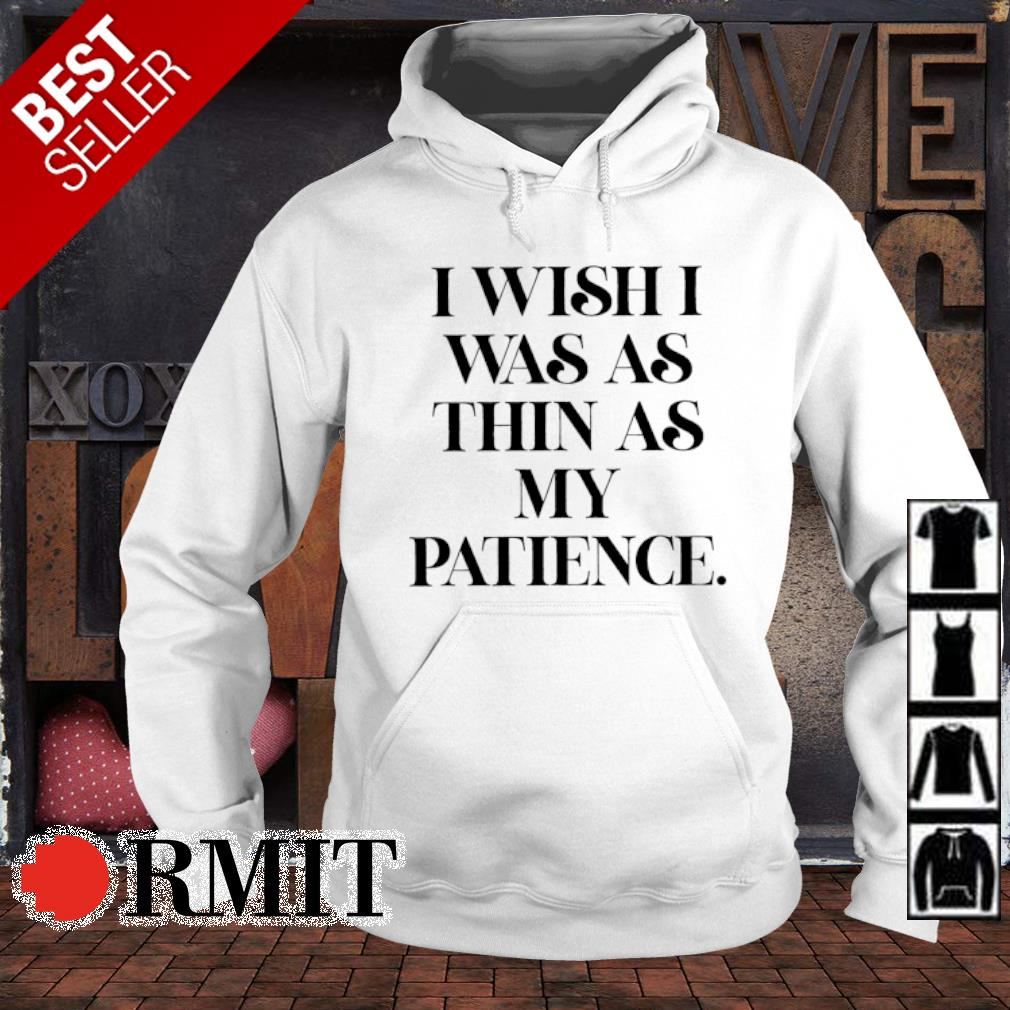 I wish I was as thin as my patience s hoodie