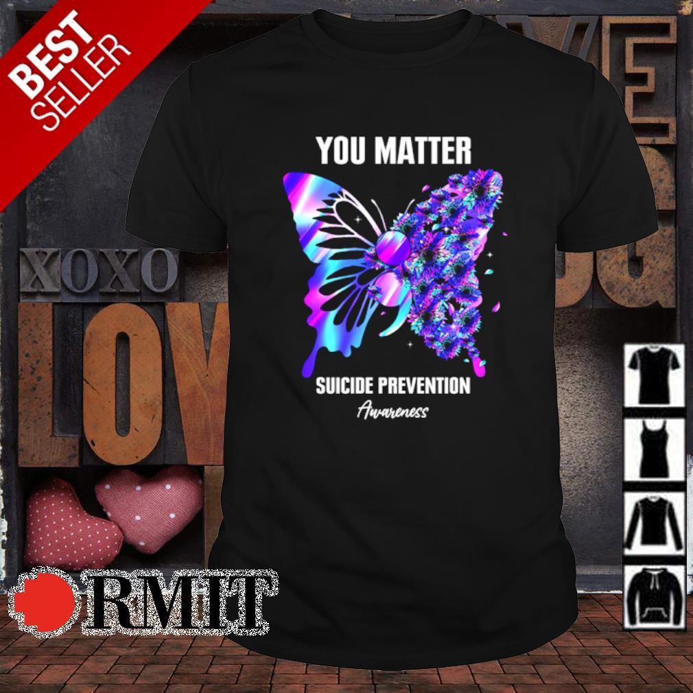 Butterfly you matter suicide prevention Awareness shirt