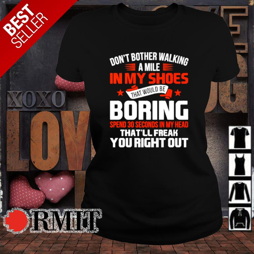 Don't bother walking a mile in my shoes that would be boring spend 30 seconds s ladies-tee1
