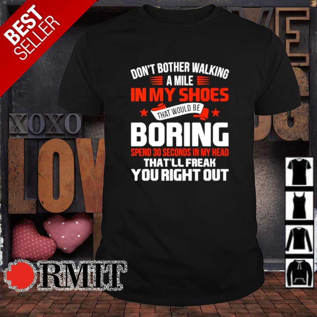 Don't bother walking a mile in my shoes that would be boring spend 30 seconds shirt
