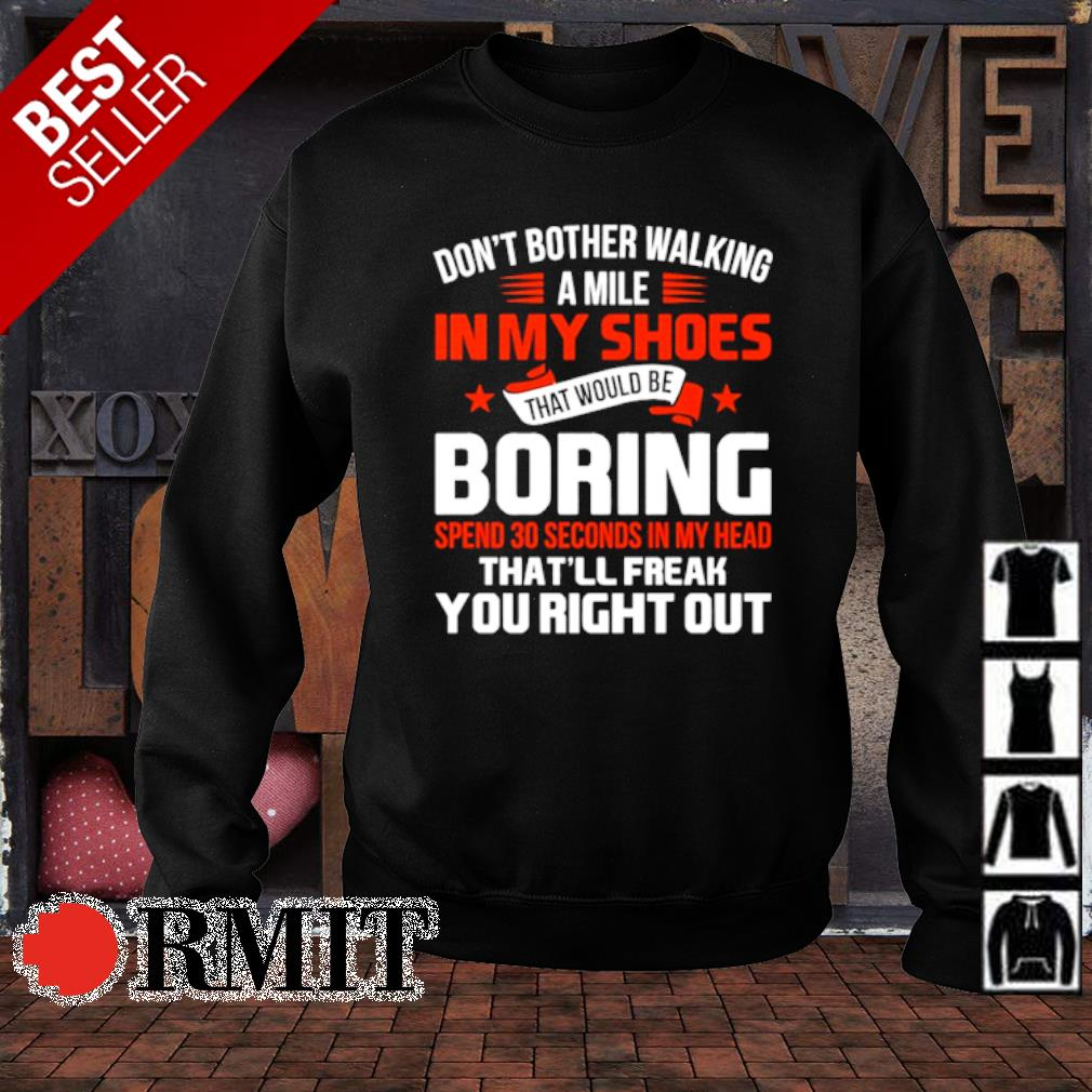 Don't bother walking a mile in my shoes that would be boring spend 30 seconds s sweater1