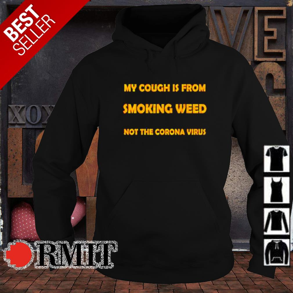 My cough is from smoking weed not the Corona virus s hoodie1