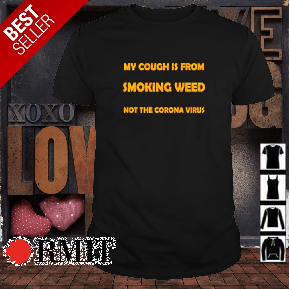 My cough is from smoking weed not the Corona virus shirt