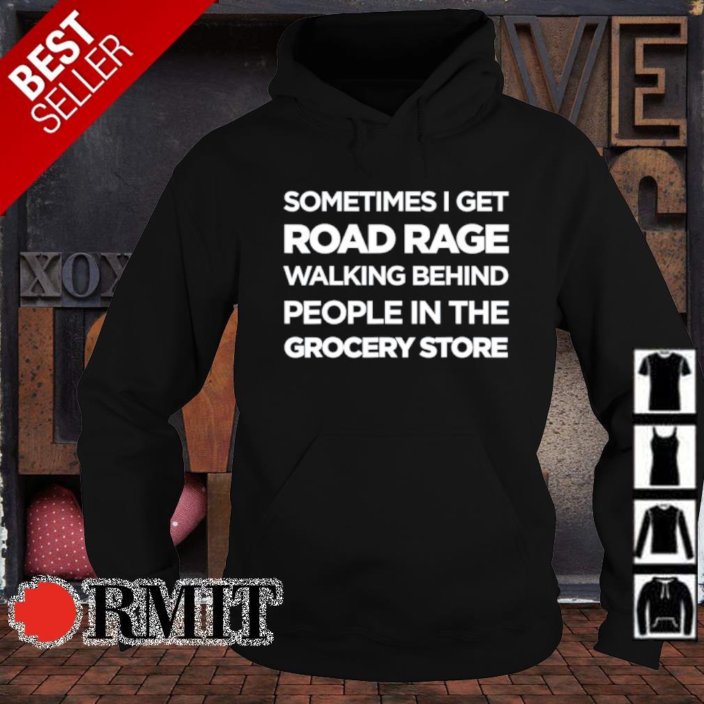 Sometimes I get road rage walking behind people in the grocery store s hoodie1
