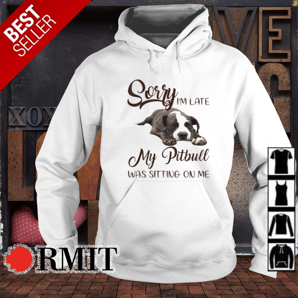 Sorry I'm late my Pitbull was sitting on me s hoodie
